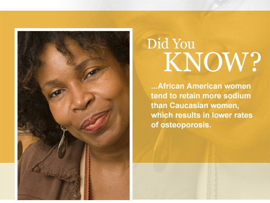 African American women tend to retain more sodium than Caucasian women, which results in lower rates of osteoporosis.