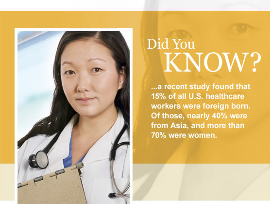 A recent study found that 15% of all U.S. healthcare workers were foreign born. Of those, nearly 40% were from Asia, and more than 70% were women.